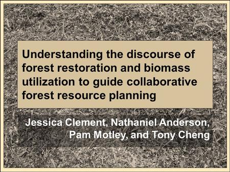 Understanding the discourse of forest restoration and biomass utilization to guide collaborative forest resource planning Jessica Clement, Nathaniel Anderson,