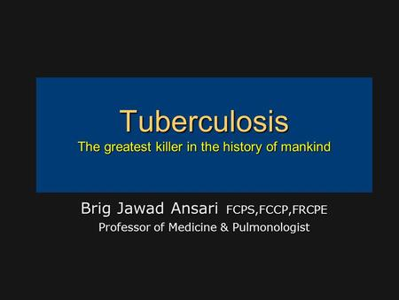 Tuberculosis The greatest killer in the history of mankind Brig Jawad Ansari FCPS,FCCP,FRCPE Professor of Medicine & Pulmonologist.
