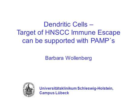 Dendritic Cells – Target of HNSCC Immune Escape can be supported with PAMP´s Barbara Wollenberg Universitätsklinikum Schleswig-Holstein, Campus Lübeck.
