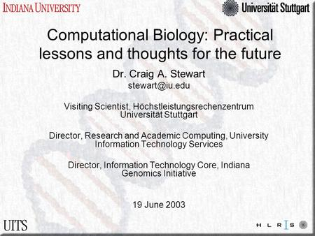 Computational Biology: Practical lessons and thoughts for the future Dr. Craig A. Stewart Visiting Scientist, Höchstleistungsrechenzentrum.