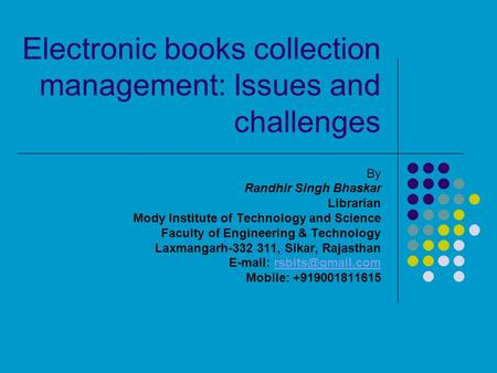 Electronic books collection management: Issues and challenges By Randhir Singh Bhaskar Librarian Mody Institute of Technology and Science Faculty of Engineering.