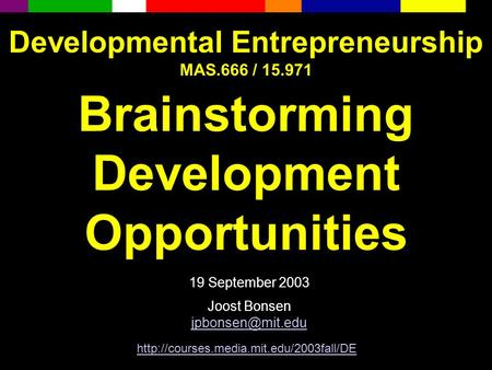 Developmental Entrepreneurship MAS.666 / 15.971 Brainstorming Development Opportunities 19 September 2003 Joost Bonsen