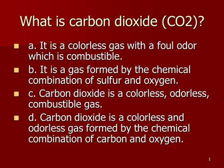1 What is carbon dioxide (CO2)? a. It is a colorless gas with a foul odor which is combustible. a. It is a colorless gas with a foul odor which is combustible.