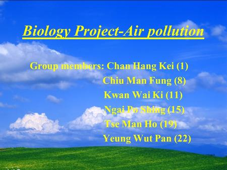 Biology Project-Air pollution Group members: Chan Hang Kei (1) Chiu Man Fung (8) Kwan Wai Ki (11) Ngai Po Shing (15) Tse Man Ho (19) Yeung Wut Pan (22)