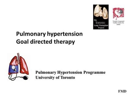 Pulmonary hypertension Goal directed therapy Pulmonary Hypertension Programme University of Toronto FMD.