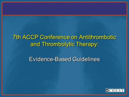 7th ACCP Conference on Antithrombotic and Thrombolytic Therapy: Evidence-Based Guidelines.