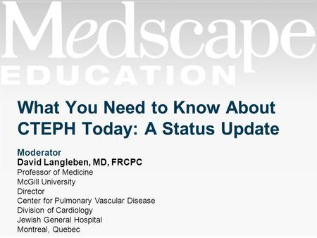 What You Need to Know About CTEPH Today: A Status Update Moderator David Langleben, MD, FRCPC Professor of Medicine McGill University Director Center for.