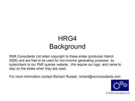 © RSR Consultants Ltd HRG4 Background RSR Consultants Ltd retain copyright to these slides (produced March 2009) and are free to be used for non-income.