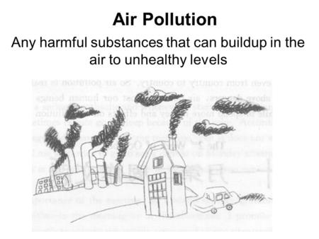Air Pollution Any harmful substances that can buildup in the air to unhealthy levels.