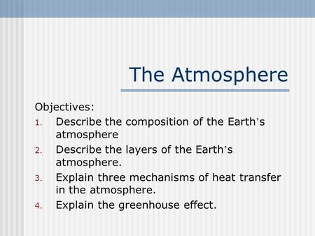The Atmosphere Objectives: 1. Describe the composition of the Earth ' s atmosphere 2. Describe the layers of the Earth ' s atmosphere. 3. Explain three.