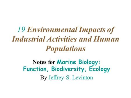 19 Environmental Impacts of Industrial Activities and Human Populations Notes for Marine Biology: Function, Biodiversity, Ecology By Jeffrey S. Levinton.