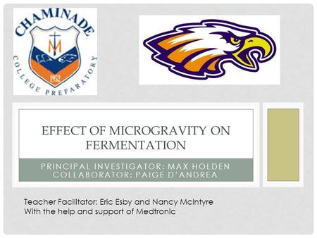 PRINCIPAL INVESTIGATOR: MAX HOLDEN COLLABORATOR: PAIGE D'ANDREA EFFECT OF MICROGRAVITY ON FERMENTATION Teacher Facilitator: Eric Esby and Nancy McIntyre.