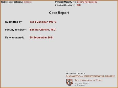 Case Report Submitted by:Todd Danziger, MS IV Faculty reviewer:Sandra Oldham, M.D. Date accepted:28 September 2011 Radiological Category:Principal Modality.