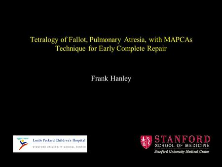Tetralogy of Fallot, Pulmonary Atresia, with MAPCAs Technique for Early Complete Repair Frank Hanley.