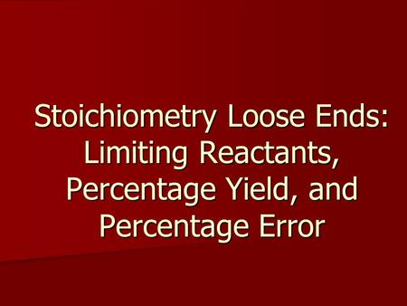 Stoichiometry Loose Ends: Limiting Reactants, Percentage Yield, and Percentage Error.
