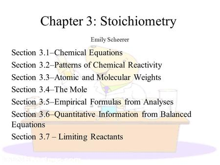 Chapter 3: Stoichiometry Emily Scheerer Section 3.1–Chemical Equations Section 3.2–Patterns of Chemical Reactivity Section 3.3–Atomic and Molecular Weights.