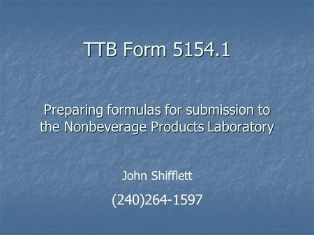 TTB Form 5154.1 Preparing formulas for submission to the Nonbeverage Products Laboratory John Shifflett (240)264-1597.