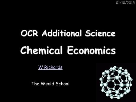 01/10/2015 OCR Additional Science Chemical Economics W Richards The Weald School.