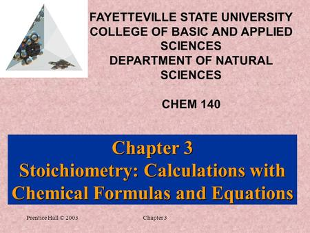 Prentice Hall © 2003Chapter 3 Chapter 3 Stoichiometry: Calculations with Chemical Formulas and Equations FAYETTEVILLE STATE UNIVERSITY COLLEGE OF BASIC.
