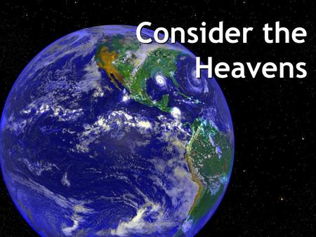 Consider the Heavens. Psalm 8:3 When I consider thy heavens, the works of thy fingers, the moon and the stars, which thou has ordained, what is man that.