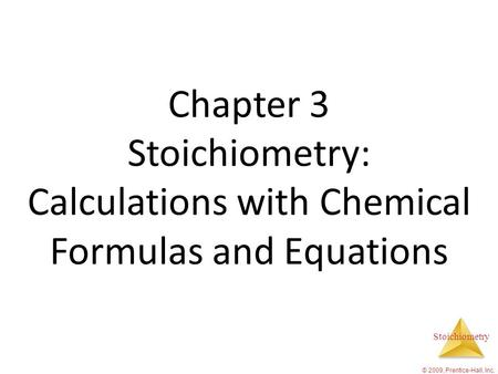 Stoichiometry © 2009, Prentice-Hall, Inc. Chapter 3 Stoichiometry: Calculations with Chemical Formulas and Equations.