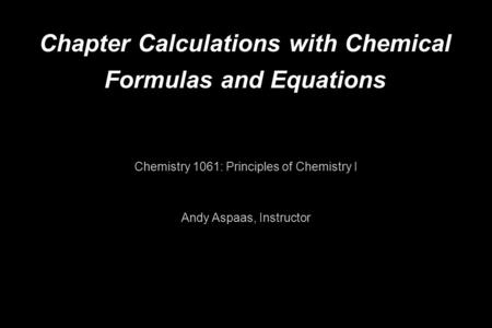 Chapter Calculations with Chemical Formulas and Equations Chemistry 1061: Principles of Chemistry I Andy Aspaas, Instructor.