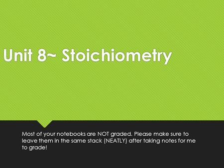 Unit 8~ Stoichiometry Most of your notebooks are NOT graded. Please make sure to leave them in the same stack (NEATLY) after taking notes for me to grade!