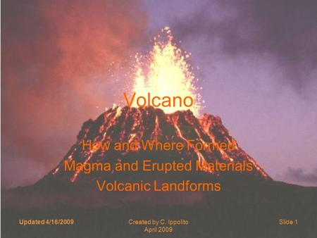 Updated 4/16/2009Created by C. Ippolito April 2009 Slide 1 Volcano How and Where Formed Magma and Erupted Materials Volcanic Landforms.