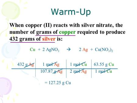 When copper (II) reacts with silver nitrate, the number of grams of copper required to produce 432 grams of silver is:Warm-Up CuAgNO 3 Ag22+Cu(NO 3 ) 2.