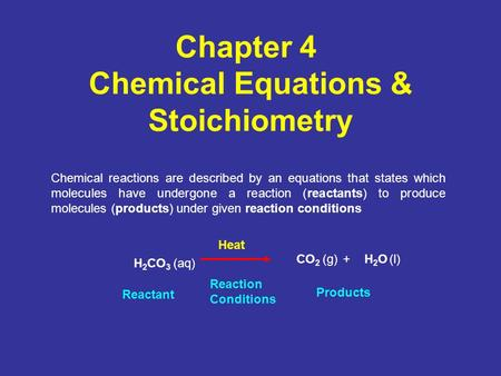 Chapter 4 Chemical Equations & Stoichiometry Chemical reactions are described by an equations that states which molecules have undergone a reaction (reactants)