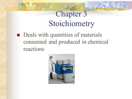 Chapter 3 Stoichiometry Deals with quantities of materials consumed and produced in chemical reactions.