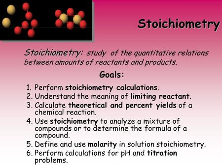 Stoichiometry Goals: 1.Perform stoichiometry calculations. 2.Understand the meaning of limiting reactant. 3.Calculate theoretical and percent yields of.