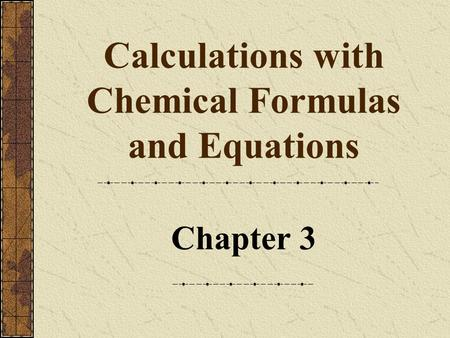 Calculations with Chemical Formulas and Equations Chapter 3.