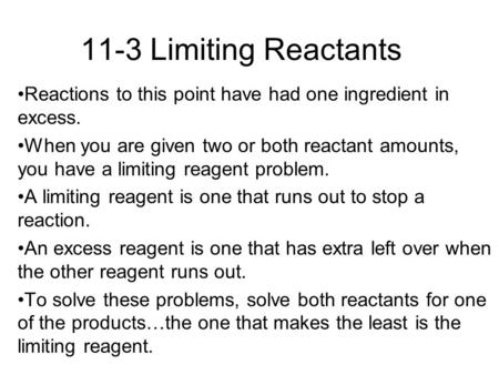 11-3 Limiting Reactants Reactions to this point have had one ingredient in excess. When you are given two or both reactant amounts, you have a limiting.