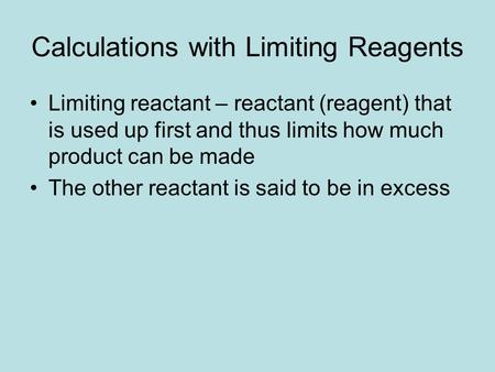 Calculations with Limiting Reagents Limiting reactant – reactant (reagent) that is used up first and thus limits how much product can be made The other.