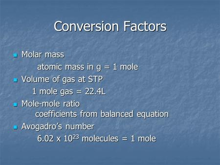 Conversion Factors Molar mass Molar mass atomic mass in g = 1 mole atomic mass in g = 1 mole Volume of gas at STP Volume of gas at STP 1 mole gas = 22.4L.