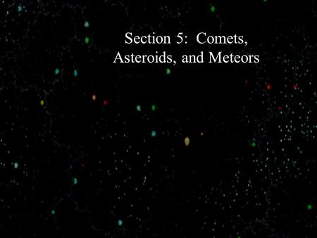 "Section 5: Comets, Asteroids, and Meteors. Comets The word comet comes from the Greek word for hair."" Our ancestors thought comets were stars with."