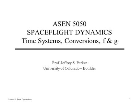 ASEN 5050 SPACEFLIGHT DYNAMICS Time Systems, Conversions, f & g Prof. Jeffrey S. Parker University of Colorado – Boulder Lecture 8: Time, Conversions 1.