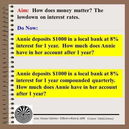 Aim: Money Matters – Effective Rate & APR Course: Math Literacy Aim: How does money matter? The lowdown on interest rates. Do Now: Annie deposits $1000.