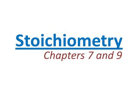 Stoichiometry Chapters 7 and 9.