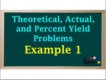 Theoretical, Actual, and Percent Yield Problems Example 1.