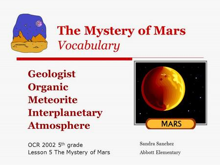 The Mystery of Mars Vocabulary Geologist Organic Meteorite Interplanetary Atmosphere OCR 2002 5 th grade Lesson 5 The Mystery of Mars Sandra Sanchez Abbott.