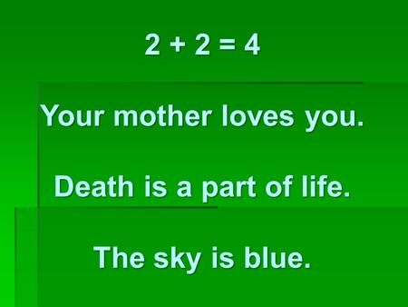 2 + 2 = 4 Your mother loves you. Death is a part of life. The sky is blue.
