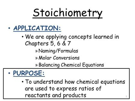 Stoichiometry APPLICATION: We are applying concepts learned in Chapters 5, 6 & 7 » Naming/Formulas » Molar Conversions » Balancing Chemical Equations PURPOSE:
