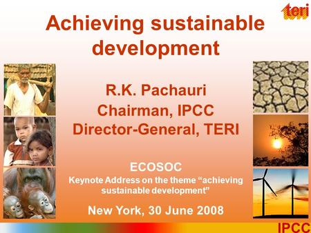 "1 IPCC Achieving sustainable development R.K. Pachauri Chairman, IPCC Director-General, TERI ECOSOC Keynote Address on the theme ""achieving sustainable."
