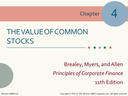 Chapter Brealey, Myers, and Allen Principles of Corporate Finance 11th Edition THE VALUE OF COMMON STOCKS 4 Copyright © 2014 by The McGraw-Hill Companies,