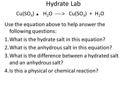 Hydrate Lab Cu(SO 4 ). H 2 O ----> Cu(SO 4 ) + H 2 O Use the equation above to help answer the following questions: 1.What is the hydrate salt in this.