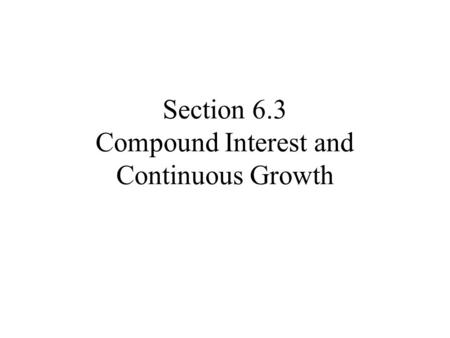Section 6.3 Compound Interest and Continuous Growth.