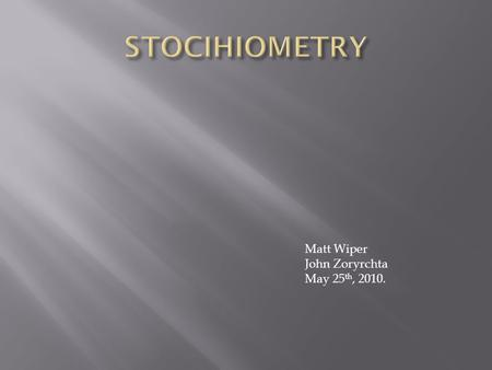 "Matt Wiper John Zoryrchta May 25 th, 2010..  Stoichiometry is the ""calculation of quantitative (measurable) relationships of the reactants and products."