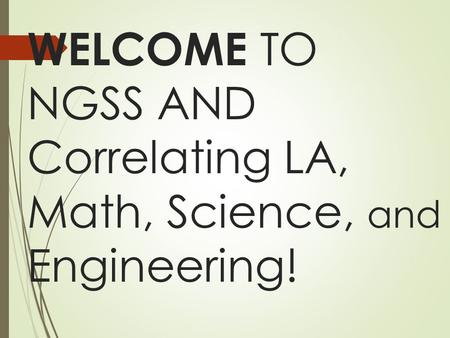 WELCOME TO NGSS AND Correlating LA, Math, Science, and Engineering!